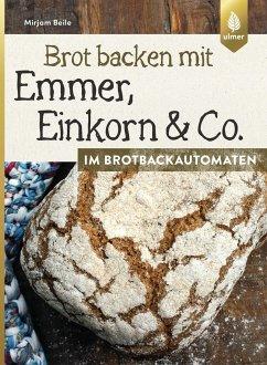 Brot backen mit Emmer, Einkorn und Co. im Brotbackautomaten - Beile, Mirjam