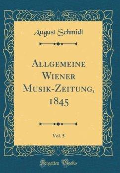 Allgemeine Wiener Musik-Zeitung, 1845, Vol. 5 (Classic Reprint)
