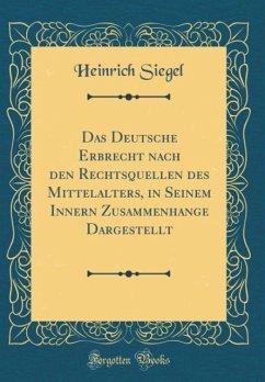 Das Deutsche Erbrecht nach den Rechtsquellen des Mittelalters, in Seinem Innern Zusammenhange Dargestellt (Classic Reprint)
