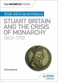 My Revision Notes: AQA AS/A-level History: Stuart Britain and the Crisis of Monarchy, 1603-1702