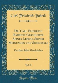Dr. Carl Friedrich Bahrdts Geschichte Seines Lebens, Seiner Meinungen und Schicksale, Vol. 2