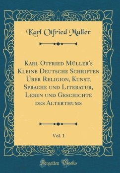 Karl Otfried Müller's Kleine Deutsche Schriften Über Religion, Kunst, Sprache und Literatur, Leben und Geschichte des Alterthums, Vol. 1 (Classic Reprint)