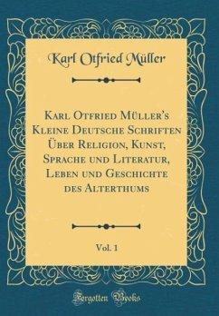 Karl Otfried Müller's Kleine Deutsche Schriften Über Religion, Kunst, Sprache und Literatur, Leben und Geschichte des Alterthums, Vol. 1 (Classic Reprint) - Müller, Karl Otfried
