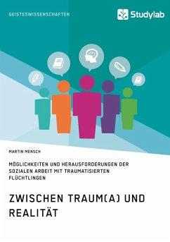 Zwischen Traum(a) und Realität. Möglichkeiten und Herausforderungen der Sozialen Arbeit mit traumatisierten Flüchtlingen (eBook, ePUB)