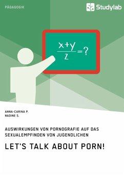 Let's talk about porn! Auswirkungen von Pornografie auf das Sexualempfinden von Jugendlichen (eBook, ePUB) - P., Anna-Carina; S., Nadine