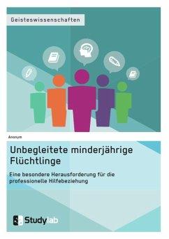 Unbegleitete minderjährige Flüchtlinge. Eine besondere Herausforderung für die professionelle Hilfebeziehung (eBook, ePUB)