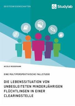 Die Lebenssituation von unbegleiteten minderjährigen Flüchtlingen in einer Clearingstelle (eBook, ePUB)