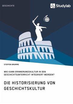 Die Historisierung von Geschichtskultur. Wie kann Erinnerungskultur in den Geschichtsunterricht integriert werden? (eBook, ePUB)