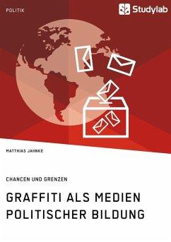 Graffiti als Medien politischer Bildung. Chancen und Grenzen (eBook, ePUB)