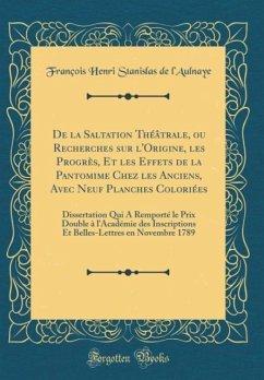 De la Saltation Théâtrale, ou Recherches sur l'Origine, les Progrès, Et les Effets de la Pantomime Chez les Anciens, Avec Neuf Planches Coloriées