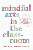 Mindful Arts in the Classroom: Stories and Creative Activities for Social and Emotional Learning