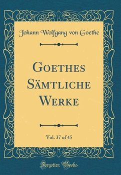 Goethes Sämtliche Werke, Vol. 37 of 45 (Classic Reprint)