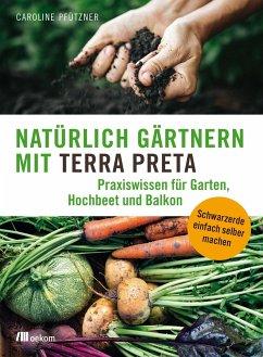 Natürlich gärtnern mit Terra Preta - Pfützner, Caroline