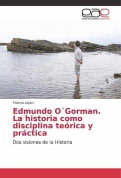 Edmundo O Gorman. La historia como disciplina teórica y práctica
