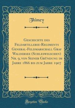 Geschichte des Feldartillerie-Regiments General-Feldmarschall Graf Waldersee (Schleswigschen) Nr. 9, von Seiner Gründung im Jahre 1866 bis zum Jahre 1907 (Classic Reprint)