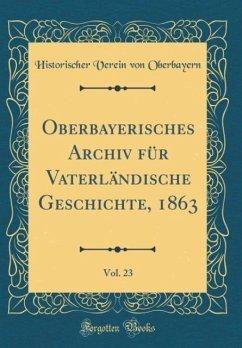 Oberbayerisches Archiv für Vaterländische Geschichte, 1863, Vol. 23 (Classic Reprint)