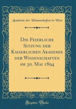 Die Feierliche Sitzung der Kaiserlichen Akademie der Wissenschaften am 30. Mai 1894 (Classic Reprint) - Wien, Akademie Der Wissenschaften In