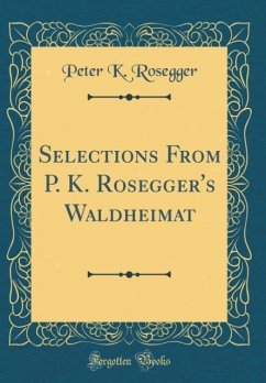 Selections From P. K. Rosegger's Waldheimat (Classic Reprint)