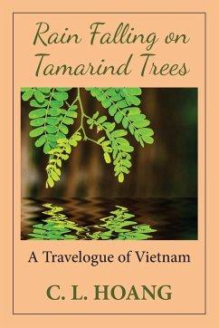 Rain Falling on Tamarind Trees: A Travelogue of Vietnam - Hoang, C. L.