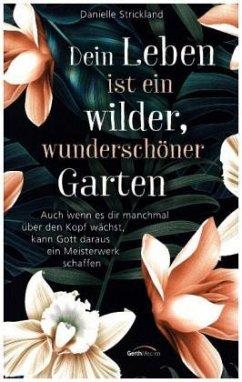 Dein Leben ist ein wilder, wunderschöner Garten - Strickland, Danielle