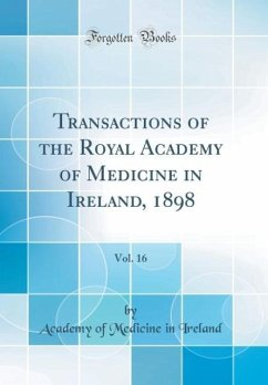 Transactions of the Royal Academy of Medicine in Ireland, 1898, Vol. 16 (Classic Reprint)