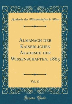 Almanach der Kaiserlichen Akademie der Wissenschaften, 1863, Vol. 13 (Classic Reprint) - Wien, Akademie Der Wissenschaften In