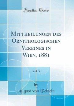 Mittheilungen des Ornithologischen Vereines in Wien, 1881, Vol. 5 (Classic Reprint)
