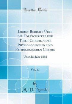Jahres-Bericht Über die Fortschritte der Thier-Chemie, oder Physiologischen und Pathologischen Chemie, Vol. 23 - Nencki, M. V.