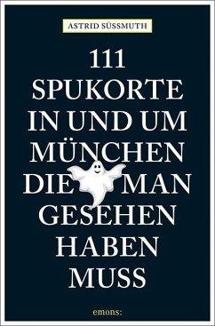 111 Spukorte in und um München, die man gesehen haben muss - Süßmuth, Astrid