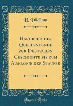 Handbuch der Quellenkunde zur Deutschen Geschichte bis zum Ausgange der Staufer (Classic Reprint)