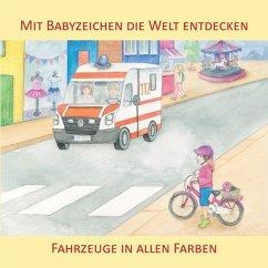 Mit Babyzeichen die Welt entdecken: Fahrzeuge in allen Faben - König, Vivian
