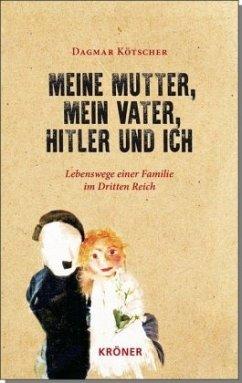 Meine Mutter, mein Vater, Hitler und ich - Kötscher, Dagmar