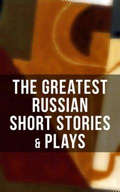 The Greatest Russian Short Stories & Plays (eBook, ePUB) - Chekhov,Anton; Pushkin,A.S.; Gogol,N.V.; Turgenev,I.S.; Dostoyevsky,F.M.; Tolstoy,L.N.; Saltykov,M.Y.; Korolenko,V.G.; Garshin,V.N.; Sologub,K.; Potapenko,I.N.; Semyonov,S.T.; Gorky,Maxim; Andreyev,L.N.; Artzybashev,M.P.; Kuprin,A.I.; Phelps,William Lyon
