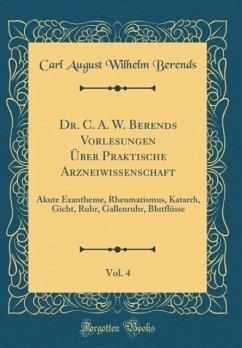 Dr. C. A. W. Berends Vorlesungen Über Praktische Arzneiwissenschaft, Vol. 4