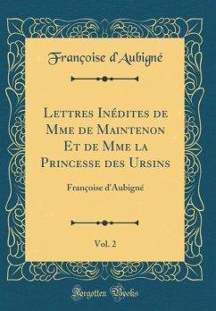 Lettres Inédites de Mme de Maintenon Et de Mme la Princesse des Ursins, Vol. 2