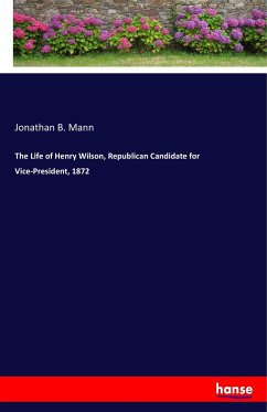 The Life of Henry Wilson, Republican Candidate for Vice-President, 1872