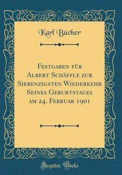 Festgaben für Albert Schäffle zur Siebenzigsten Wiederkehr Seines Geburtstages am 24. Februar 1901 (Classic Reprint)
