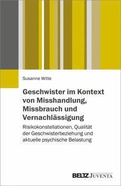 Geschwister im Kontext von Misshandlung, Missbrauch und Vernachlässigung (eBook, PDF) - Witte, Susanne