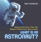 What Is An Astronaut? Astronomy Book for 9 Year Old   Children's Astronomy & Space Books (eBook, PDF)