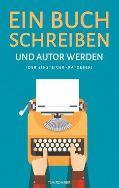 Ein Buch schreiben und Autor werden (Der Einsteiger-Ratgeber) - Rohrer, Tim