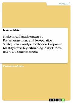 Marketing. Betrachtungen zu Preismanagement und Kooperation, Strategischen Analysemethoden, Corporate Identity sowie Digitalisierung in der Fitness- und Gesundheitsbranche (eBook, PDF)