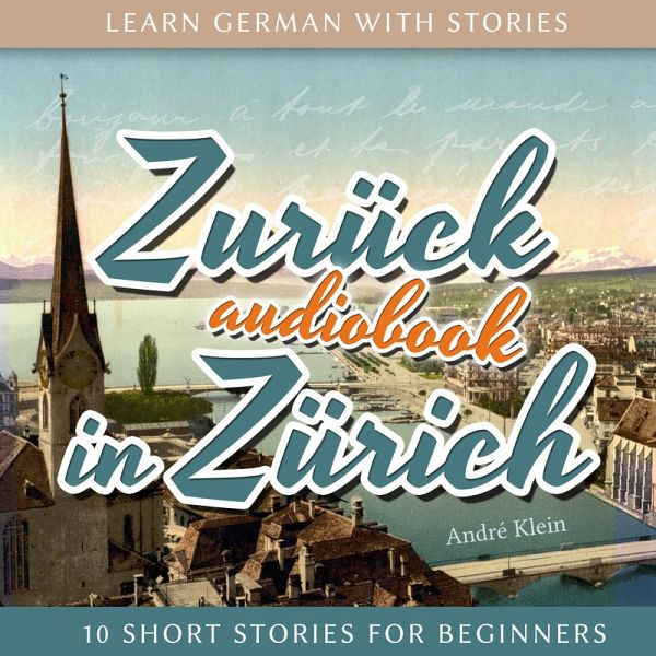 Learn German with Stories: Zurück in Zürich - 10 Short Stories for Beginners (MP3-Download) - Klein, André
