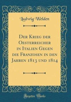 Der Krieg der Oesterreicher in Italien Gegen die Franzosen in den Jahren 1813 und 1814 (Classic Reprint)