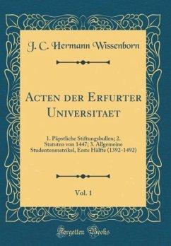 Acten der Erfurter Universitaet, Vol. 1: 1. Päpstliche Stiftungsbullen; 2. Statuten von 1447; 3. Allgemeine Studentenmatrikel, Erste Hälfte (1392-1492) (Classic Reprint)