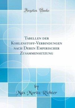 Tabellen der Kohlenstoff-Verbindungen nach Deren Empirischer Zusammensetzung (Classic Reprint)