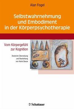 Selbstwahrnehmung und Embodiment in der Körperpsychotherapie - Fogel, Alan