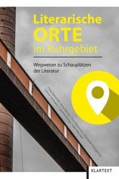 Literarische Orte im Ruhrgebiet - Behrendt, Philip; Brendt, Anna; Häntzschel, Tina