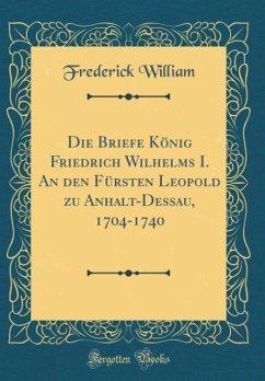 Die Briefe König Friedrich Wilhelms I. An den Fürsten Leopold zu Anhalt-Dessau, 1704-1740 (Classic Reprint)