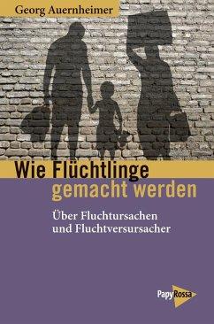 Wie Flüchtlinge gemacht werden - Auernheimer, Georg