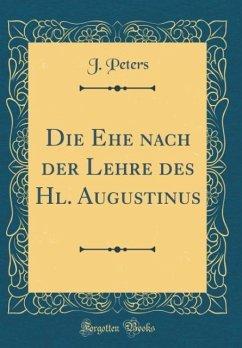 Die Ehe nach der Lehre des Hl. Augustinus (Classic Reprint) - Peters, J.